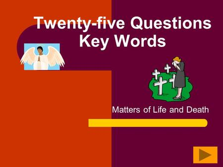 Twenty-five Questions Key Words Matters of Life and Death.