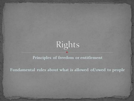 Principles of freedom or entitlement Fundamental rules about what is allowed of/owed to people.
