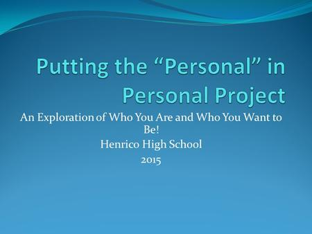 An Exploration of Who You Are and Who You Want to Be! Henrico High School 2015.