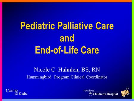 Caring for Kids. Pediatric Palliative Care and End-of-Life Care Nicole C. Hahnlen, BS, RN Hummingbird Program Clinical Coordinator.