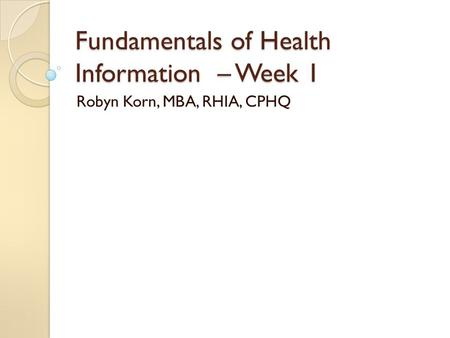 Fundamentals of Health Information – Week 1 Robyn Korn, MBA, RHIA, CPHQ.