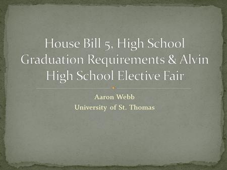 Aaron Webb University of St. Thomas. House Bill 5 was recently adopted by the Texas State Legislator. This bill dramatically changed the requirements.