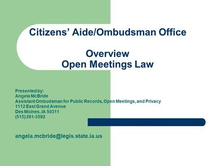 Citizens' Aide/Ombudsman Office Overview Open Meetings Law Presented by: Angela McBride Assistant Ombudsman for Public Records, Open Meetings, and Privacy.