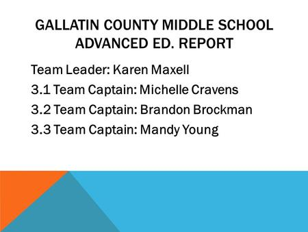GALLATIN COUNTY MIDDLE SCHOOL ADVANCED ED. REPORT Team Leader: Karen Maxell 3.1 Team Captain: Michelle Cravens 3.2 Team Captain: Brandon Brockman 3.3 Team.