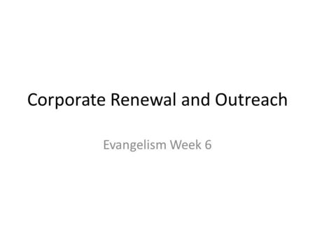 Corporate Renewal and Outreach Evangelism Week 6.