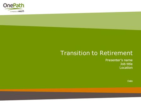 Transition to Retirement Presenter's name Job title Location Date.