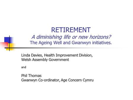RETIREMENT A diminishing life or new horizons? The Ageing Well and Gwanwyn initiatives. Linda Davies, Health Improvement Division, Welsh Assembly Government.