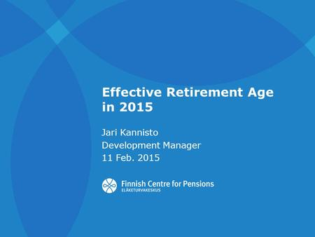 Effective Retirement Age in 2015 Jari Kannisto Development Manager 11 Feb. 2015.