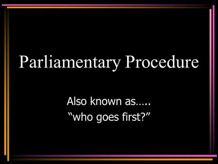 "Parliamentary Procedure Also known as….. ""who goes first?"""