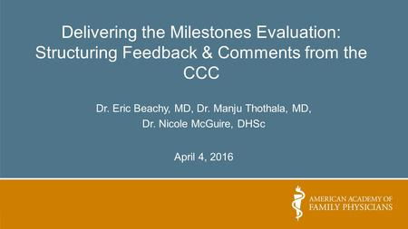 Delivering the Milestones Evaluation: Structuring Feedback & Comments from the CCC Dr. Eric Beachy, MD, Dr. Manju Thothala, MD, Dr. Nicole McGuire, DHSc.