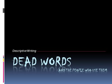 Descriptive Writing. What is a dead word?  A dead word is a common, overused, BORING word that shows up over and over in our writing. good Nice Very.