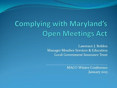 Lawrence J. Bohlen Manager Member Services & Education Local Government Insurance Trust __________________________________ MACO Winter Conference January.
