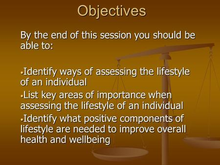 Objectives By the end of this session you should be able to: Identify ways of assessing the lifestyle of an individual Identify ways of assessing the lifestyle.