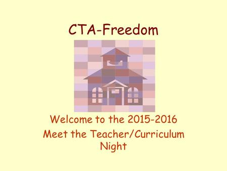 CTA-Freedom Welcome to the 2015-2016 Meet the Teacher/Curriculum Night.