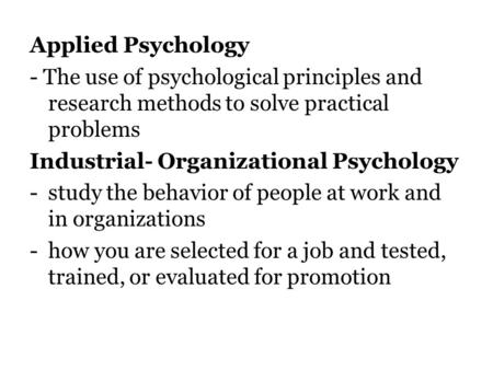 Applied Psychology - The use of psychological principles and research methods to solve practical problems Industrial- Organizational Psychology -study.