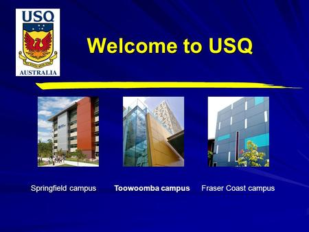 Welcome to USQ Toowoomba campus Springfield campus Fraser Coast campus.