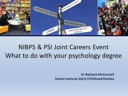 NIBPS & PSI Joint Careers Event What to do with your psychology degree Dr Barbara McConnell Senior Lecturer, Early Childhood Studies.