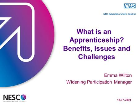 15.07.2009 What is an Apprenticeship? Benefits, Issues and Challenges Emma Wilton Widening Participation Manager.