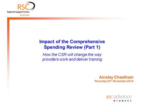 Impact of the Comprehensive Spending Review (Part 1) How the CSR will change the way providers work and deliver training Ainsley Cheetham Thursday 25 th.