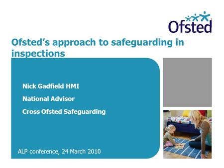 Ofsted's approach to safeguarding in inspections Nick Gadfield HMI National Advisor Cross Ofsted Safeguarding ALP conference, 24 March 2010.