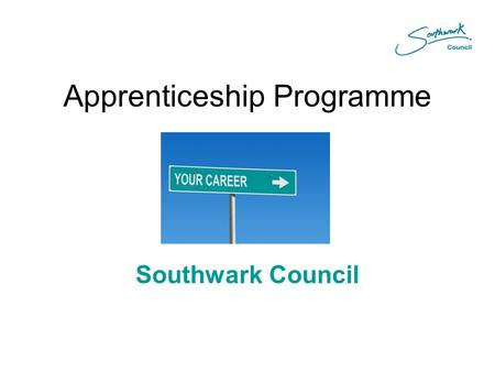 Apprenticeship Programme Southwark Council. Background  Scheme started in 2006  Council placements and with partners; SERCO, Vangent, London Councils.