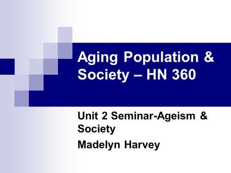Aging Population & Society – HN 360 Unit 2 Seminar-Ageism & Society Madelyn Harvey.
