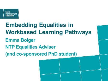 Embedding Equalities in Workbased Learning Pathways Emma Bolger NTP Equalities Adviser (and co-sponsored PhD student)