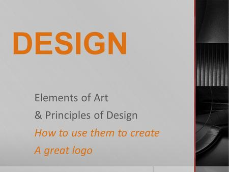 DESIGN Elements of Art & Principles of Design How to use them to create A great logo.