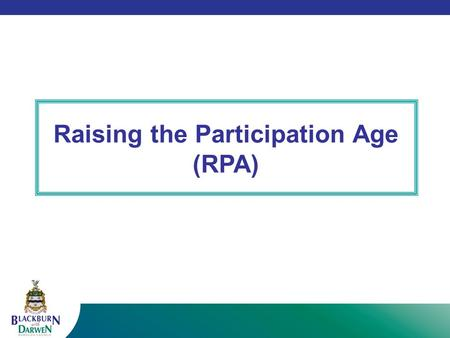 Raising the Participation Age (RPA). The Government (Education and Skills Act 2008) has increased the age at which young people are required to remain.