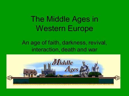 The Middle Ages in Western Europe An age of faith, darkness, revival, interaction, death and war.