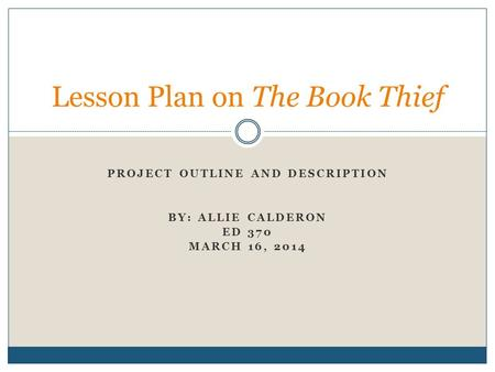 PROJECT OUTLINE AND DESCRIPTION BY: ALLIE CALDERON ED 370 MARCH 16, 2014 Lesson Plan on The Book Thief.