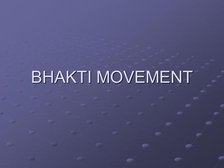 BHAKTI MOVEMENT. THE PROMINENCE WHICH ISLAM GAVE TO THE UNITY OF GOD AND ITS DEMOCRATIC PRINCIPLES IN SOCIAL AND RELIGIOUS MATTERS PROMPTED THE SAINTLY.