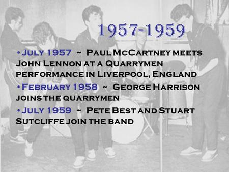 1957-1959 July 1957 ~ Paul McCartney meets John Lennon at a Quarrymen performance in Liverpool, England February 1958 ~ George Harrison joins the quarrymen.