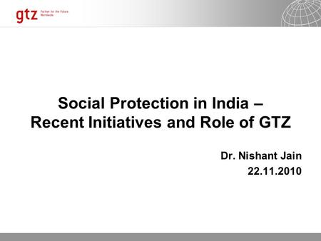 13.06.2016 Seite 1 Social Protection in India – Recent Initiatives and Role of GTZ Dr. Nishant Jain 22.11.2010.