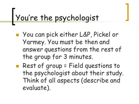 You're the psychologist You can pick either L&P, Pickel or Yarmey. You must be then and answer questions from the rest of the group for 3 minutes. Rest.