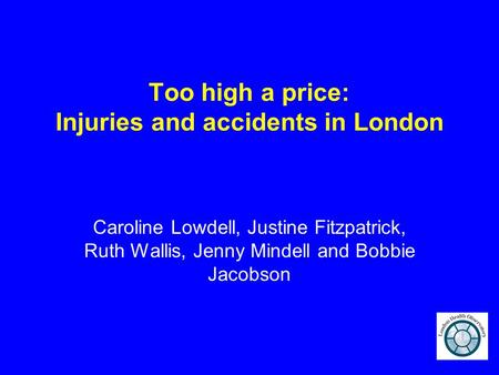Too high a price: Injuries and accidents in London Caroline Lowdell, Justine Fitzpatrick, Ruth Wallis, Jenny Mindell and Bobbie Jacobson.