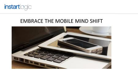 EMBRACE THE MOBILE MIND SHIFT. MOBILE GROWTH IS ASTONISHING Never try to change people's behavior. Always meet your users and customers where they are.