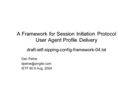 A Framework for Session Initiation Protocol User Agent Profile Delivery draft-ietf-sipping-config-framework-04.txt Dan Petrie IETF.