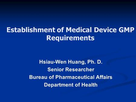 Establishment of Medical Device GMP Requirements Hsiau-Wen Huang, Ph. D. Senior Researcher Bureau of Pharmaceutical Affairs Department of Health.