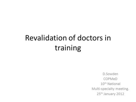 Revalidation of doctors in training D.Sowden COPMeD 10 th National Multi-specialty meeting. 25 th January 2012.