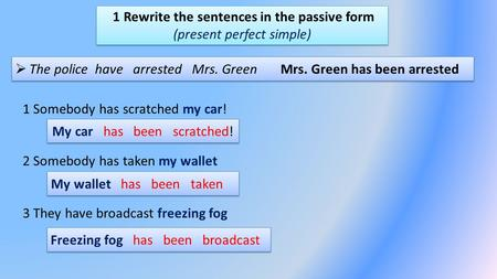 1 Rewrite the sentences in the passive form (present perfect simple)  The police have arrested Mrs. Green Mrs. Green has been arrested 1 Somebody has.