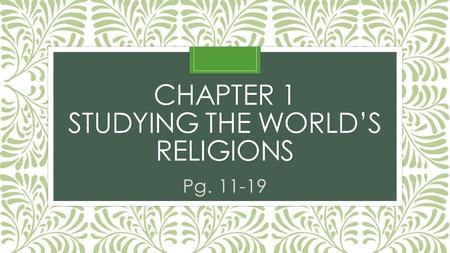 CHAPTER 1 STUDYING THE WORLD'S RELIGIONS Pg. 11-19.
