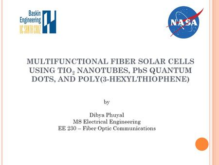 MULTIFUNCTIONAL FIBER SOLAR CELLS USING TIO 2 NANOTUBES, PbS QUANTUM DOTS, AND POLY(3-HEXYLTHIOPHENE) by Dibya Phuyal MS Electrical Engineering EE 230.