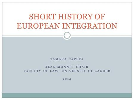 TAMARA ĆAPETA JEAN MONNET CHAIR FACULTY OF LAW, UNIVERSITY OF ZAGREB 2014 SHORT HISTORY OF EUROPEAN INTEGRATION.
