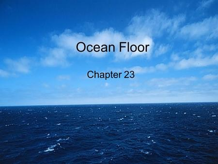 Ocean Floor Chapter 23. How much of the earth is covered by water? About 71%