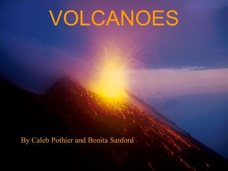 VOLCANOES By Caleb Pothier and Bonita Sanford. VOLCANOES.