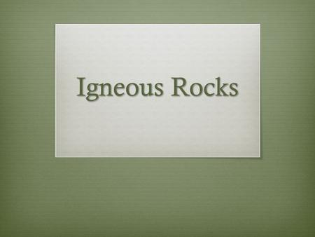 Igneous Rocks. Aim & Learning Target  Aim:  How do we classify and evaluate igneous rocks?  Learning Target:  I CAN explain how igneous rocks are.