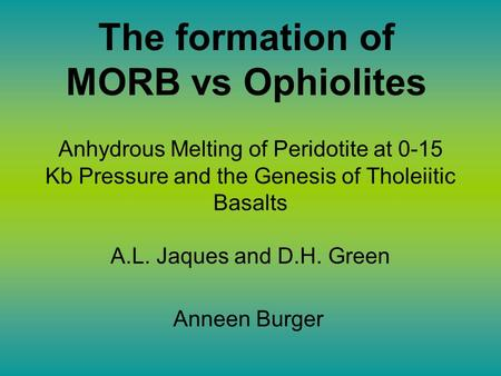 The formation of MORB vs Ophiolites Anneen Burger Anhydrous Melting of Peridotite at 0-15 Kb Pressure and the Genesis of Tholeiitic Basalts A.L. Jaques.
