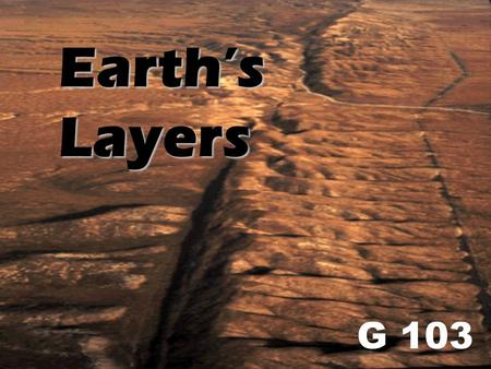 Earth's Layers G 103. General Information -Iron,Oxyge, Silicon, & Magnesium - Deepest drill 12 km -Radius of Earth 6371 km - How do we know about the.