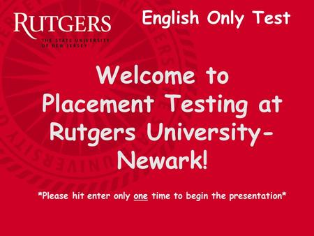 Welcome to Placement Testing at Rutgers University- Newark! *Please hit enter only one time to begin the presentation* English Only Test.